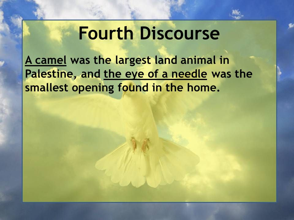 Fourth Discourse A camel was the largest land animal in Palestine, and the eye of a needle was the smallest opening found in the home.