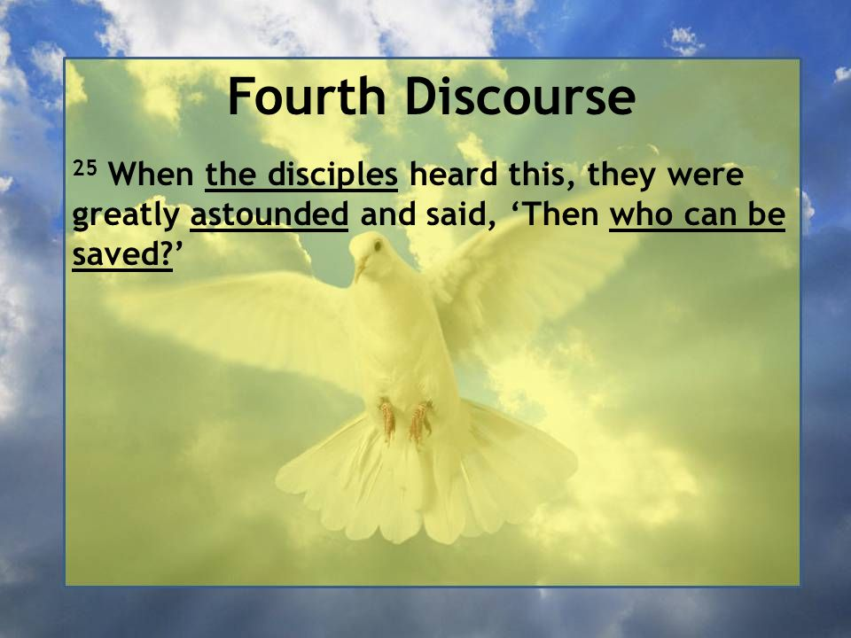 Fourth Discourse 25 When the disciples heard this, they were greatly astounded and said, 'Then who can be saved '