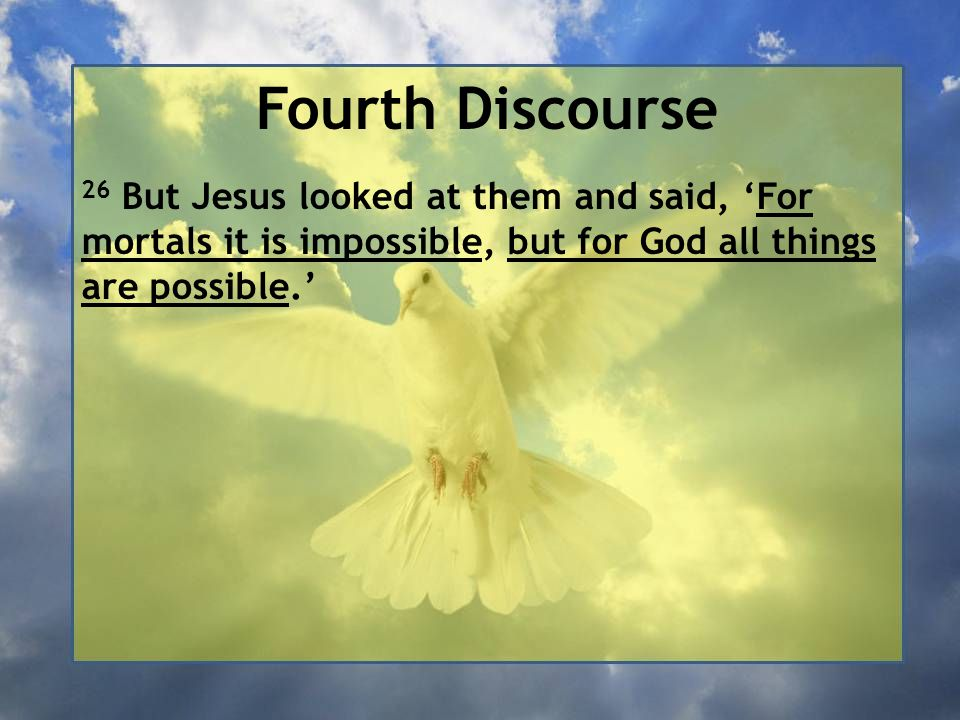 Fourth Discourse 26 But Jesus looked at them and said, 'For mortals it is impossible, but for God all things are possible.'