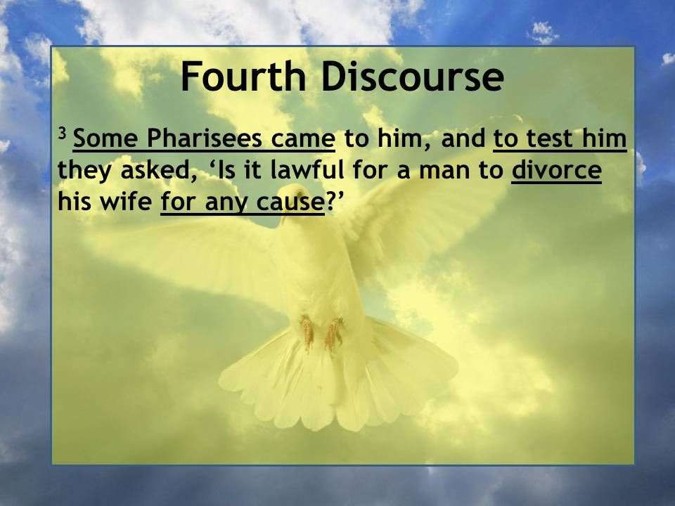 Fourth Discourse 3 Some Pharisees came to him, and to test him they asked, 'Is it lawful for a man to divorce his wife for any cause '