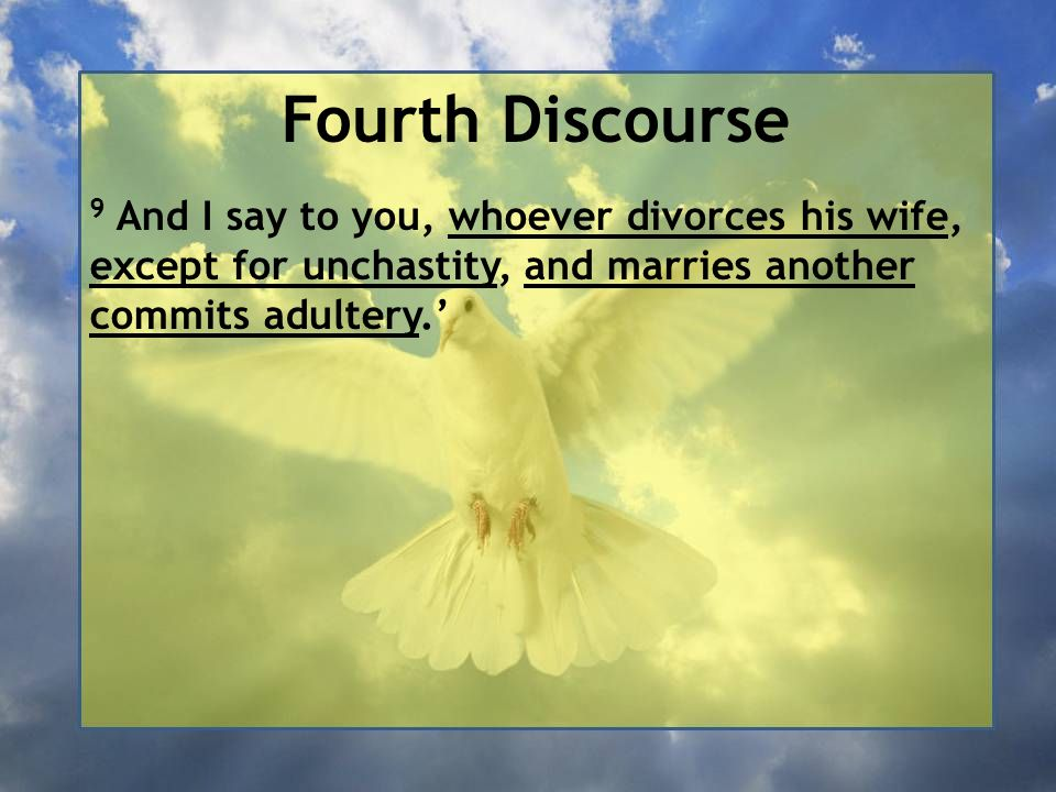 Fourth Discourse 9 And I say to you, whoever divorces his wife, except for unchastity, and marries another commits adultery.'