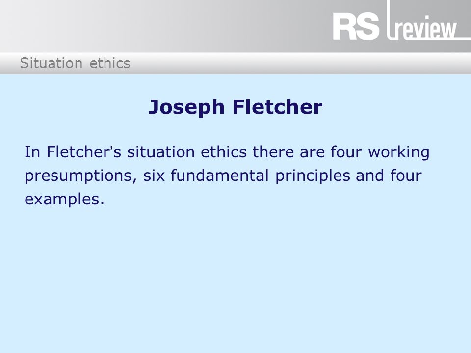 Joseph Fletcher In Fletcher's situation ethics there are four working presumptions, six fundamental principles and four examples.