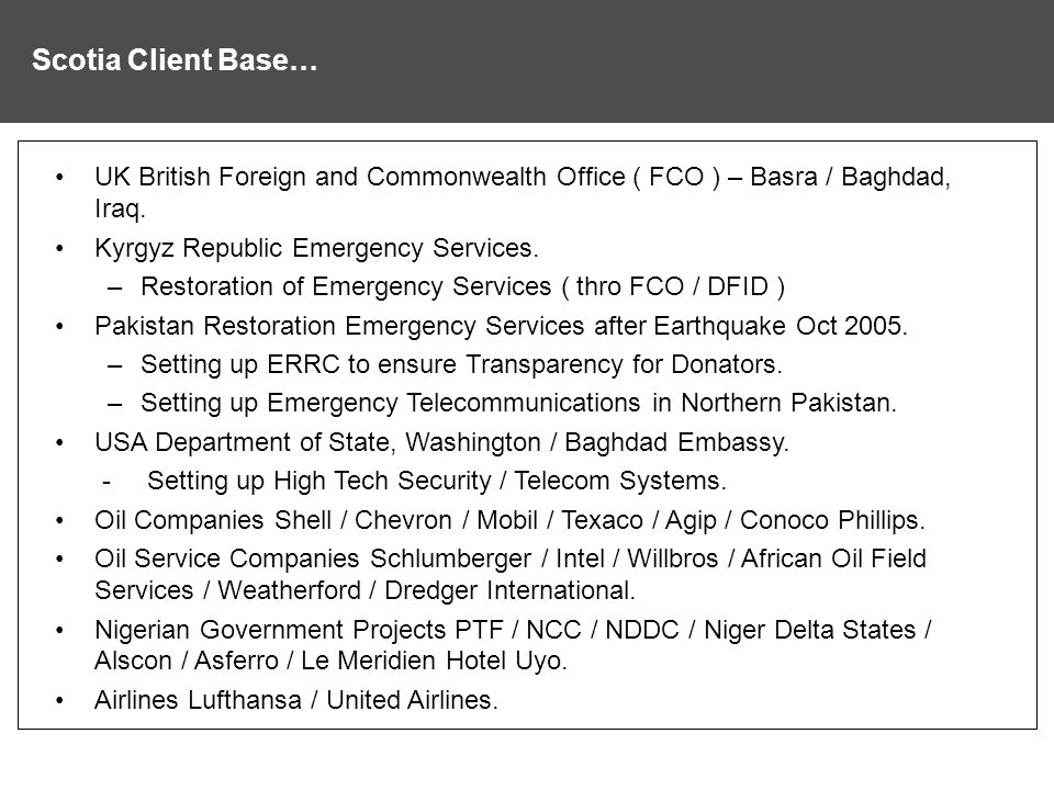 Scotia Client Base… UK British Foreign and Commonwealth Office ( FCO ) – Basra / Baghdad, Iraq. Kyrgyz Republic Emergency Services.