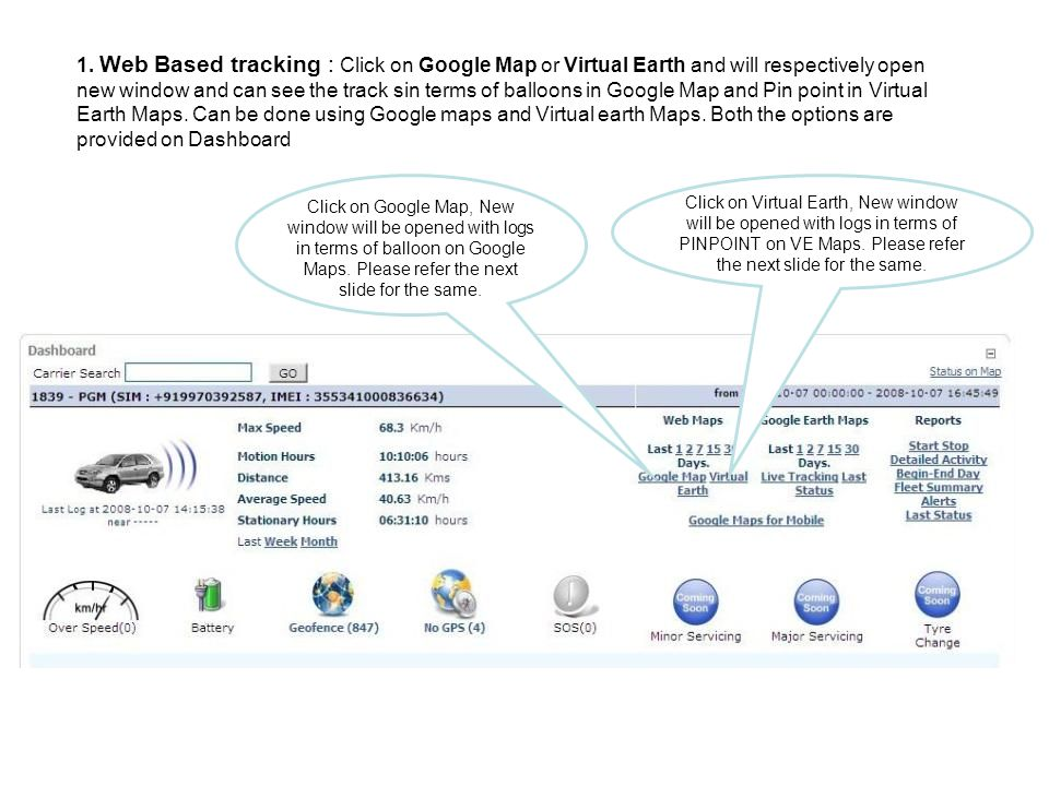 1. Web Based tracking : Click on Google Map or Virtual Earth and will respectively open new window and can see the track sin terms of balloons in Google Map and Pin point in Virtual Earth Maps. Can be done using Google maps and Virtual earth Maps. Both the options are provided on Dashboard
