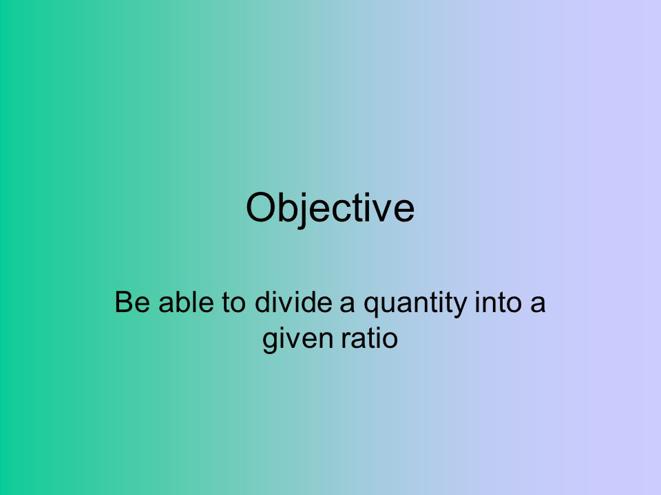 Be able to divide a quantity into a given ratio