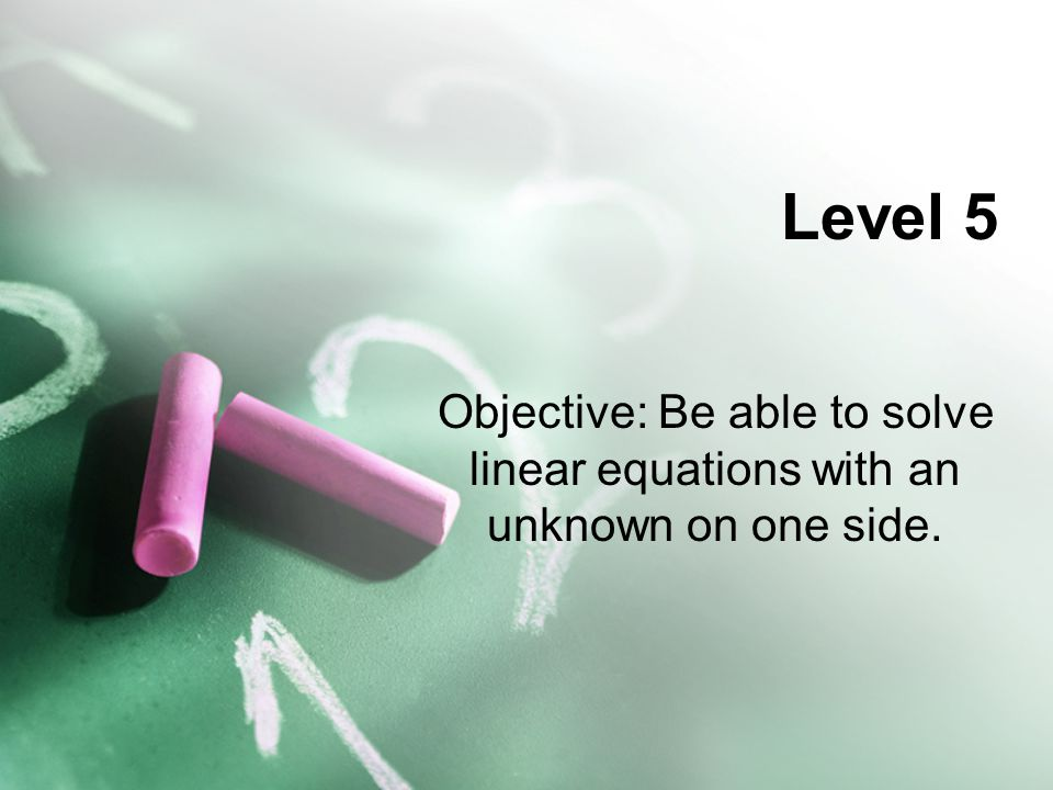 Level 5 Objective: Be able to solve linear equations with an unknown on one side.