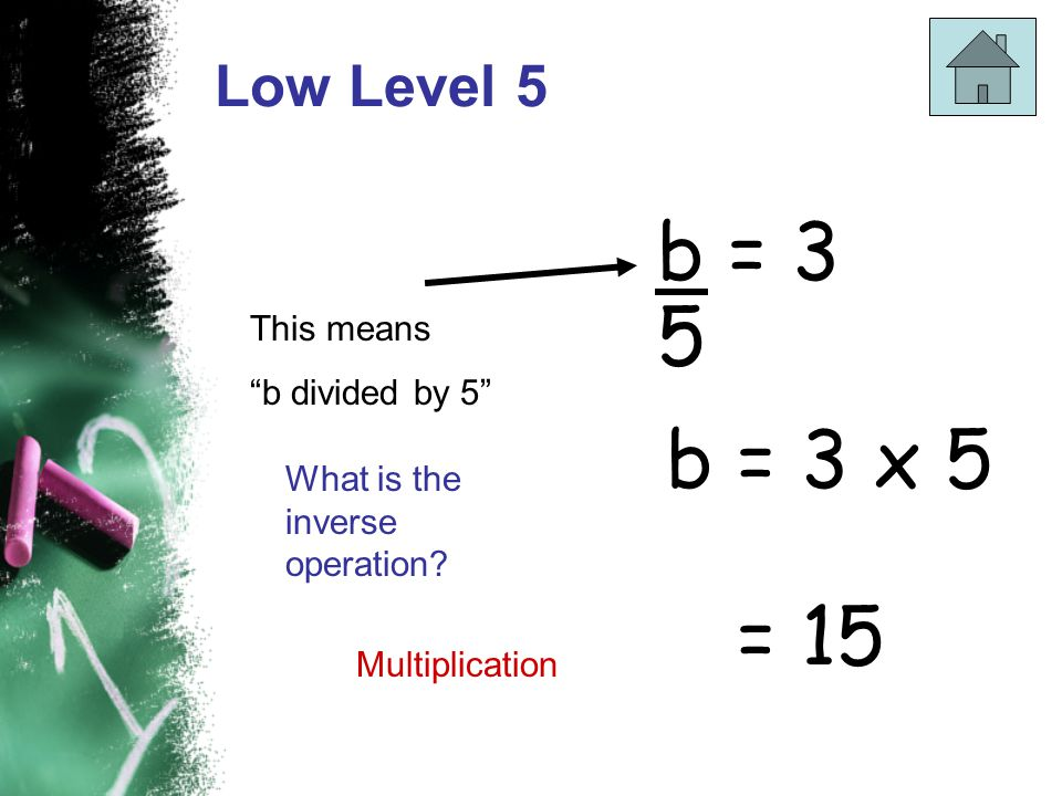 b = 3 5 b = 3 x 5 = 15 Low Level 5 This means b divided by 5