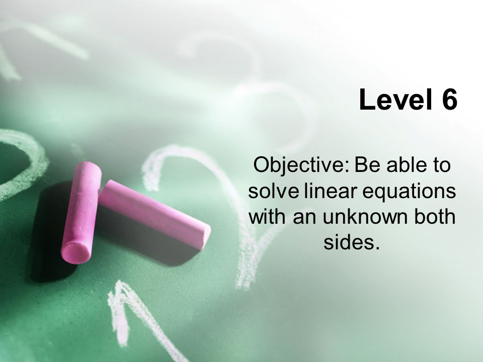 Level 6 Objective: Be able to solve linear equations with an unknown both sides.