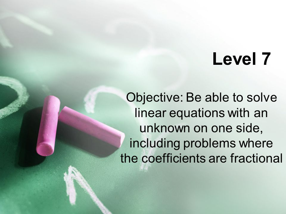 Level 7 Objective: Be able to solve linear equations with an unknown on one side, including problems where the coefficients are fractional.