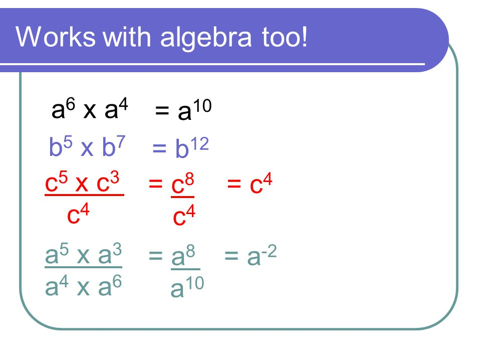 Works with algebra too! a6 x a4 = a10 b5 x b7 = b12 c5 x c3 c4 = c8 c4
