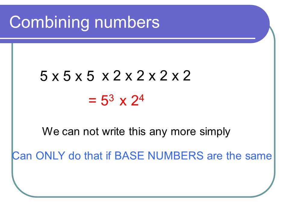 Combining numbers 5 x 5 x 5 x 2 x 2 x 2 x 2 = 53 x 24