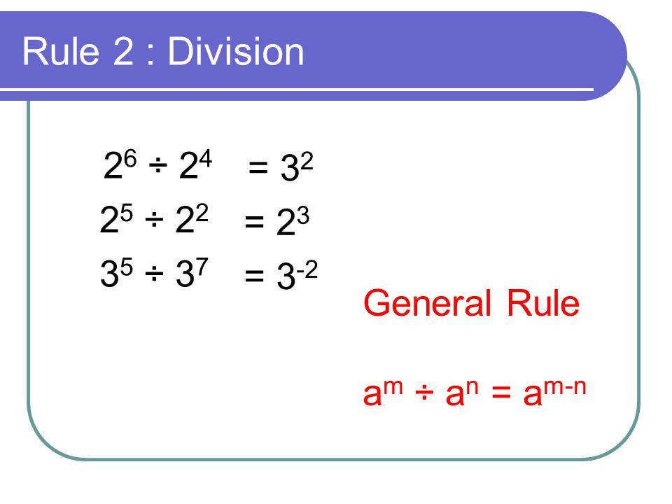 Rule 2 : Division 26 ÷ 24 = 32 25 ÷ 22 = 23 35 ÷ 37 = 3-2 General Rule