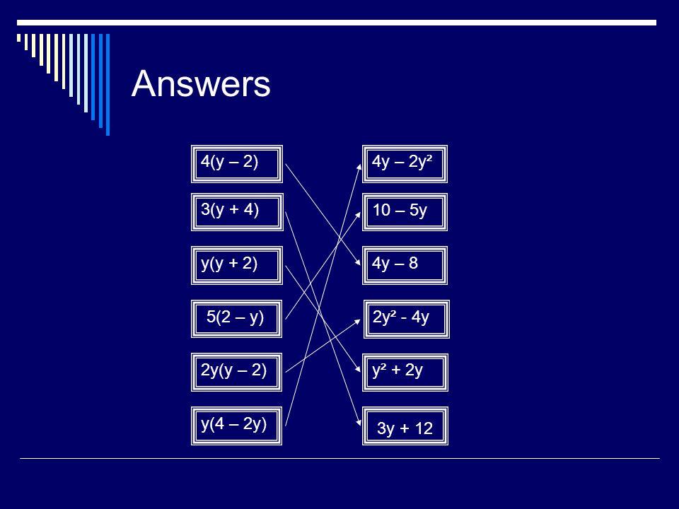 Answers 4(y – 2) 4y – 2y² 3(y + 4) 10 – 5y y(y + 2) 4y – 8 5(2 – y)