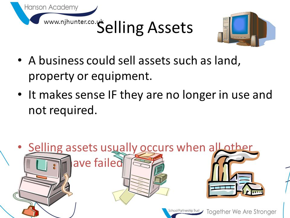 Selling Assets A business could sell assets such as land, property or equipment. It makes sense IF they are no longer in use and not required.