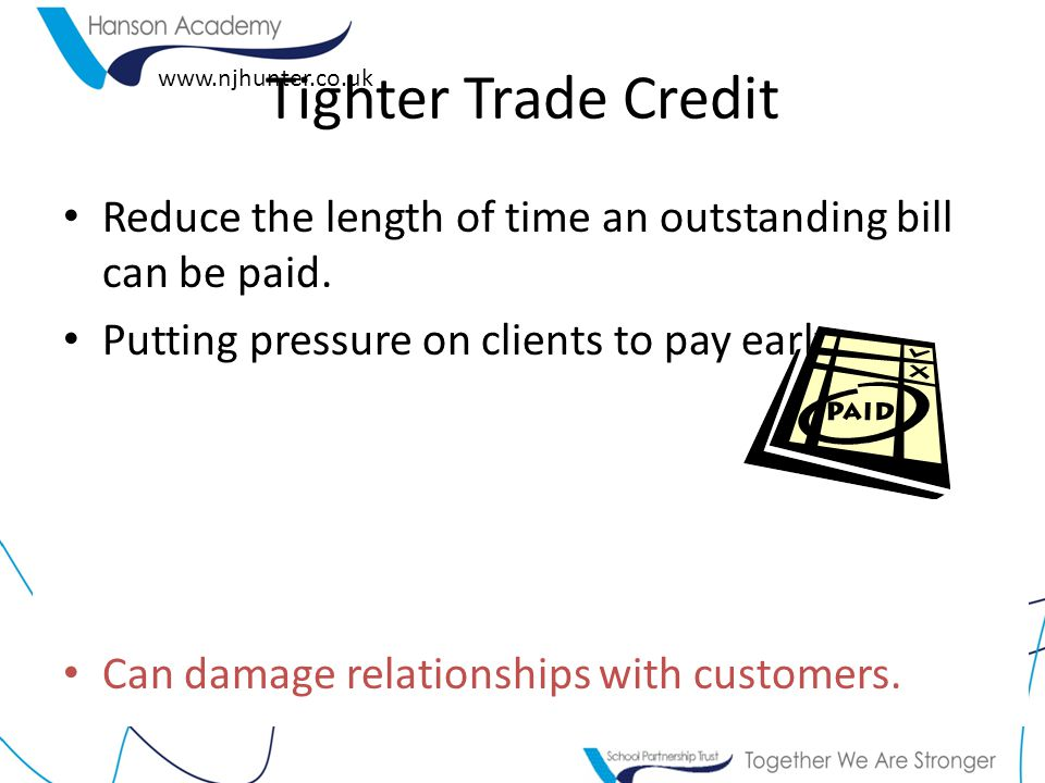 Tighter Trade Credit Reduce the length of time an outstanding bill can be paid. Putting pressure on clients to pay early.