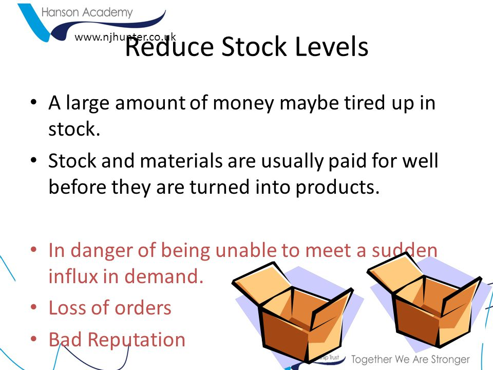 Reduce Stock Levels A large amount of money maybe tired up in stock.