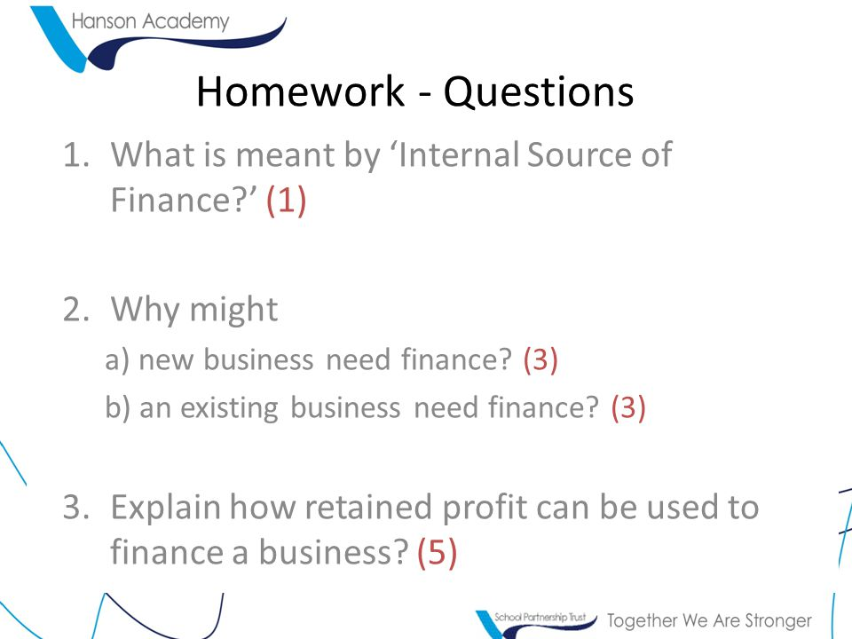Homework - Questions What is meant by 'Internal Source of Finance ' (1) Why might. a) new business need finance (3)