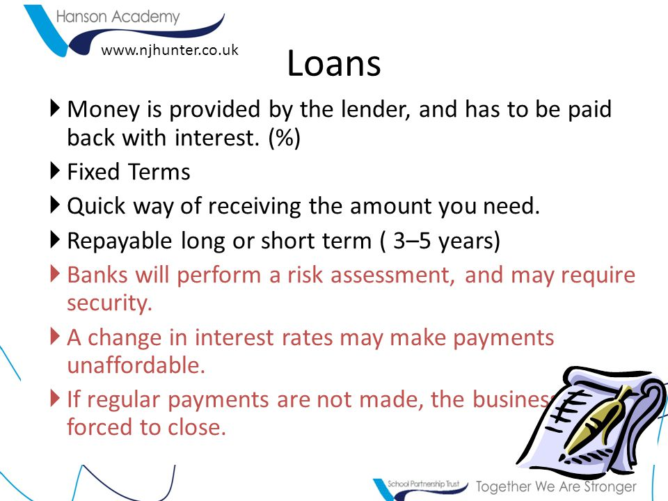 Loans Money is provided by the lender, and has to be paid back with interest. (%) Fixed Terms. Quick way of receiving the amount you need.