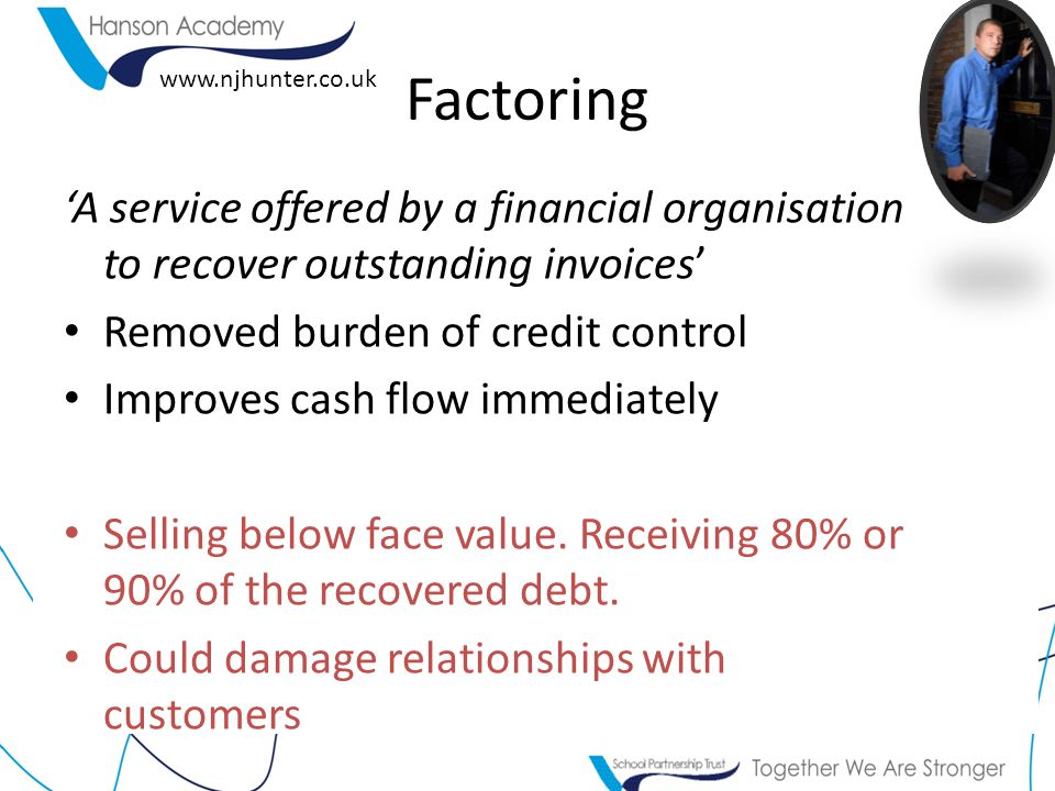Factoring 'A service offered by a financial organisation to recover outstanding invoices' Removed burden of credit control.
