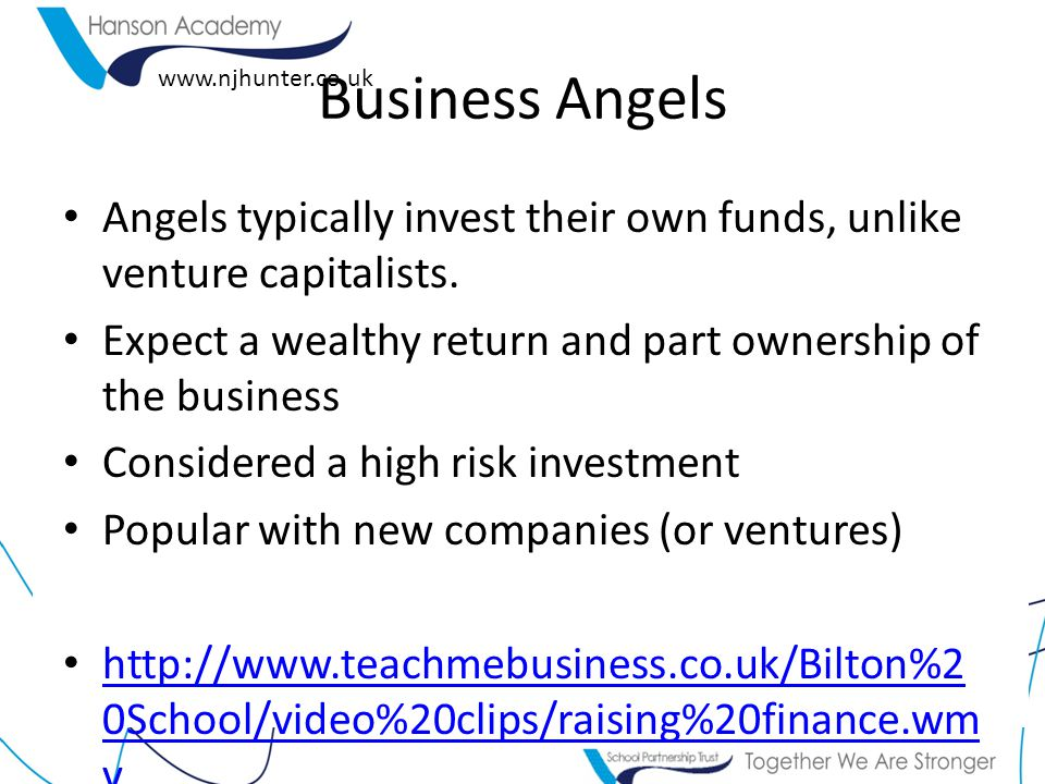 Business Angels Angels typically invest their own funds, unlike venture capitalists. Expect a wealthy return and part ownership of the business.