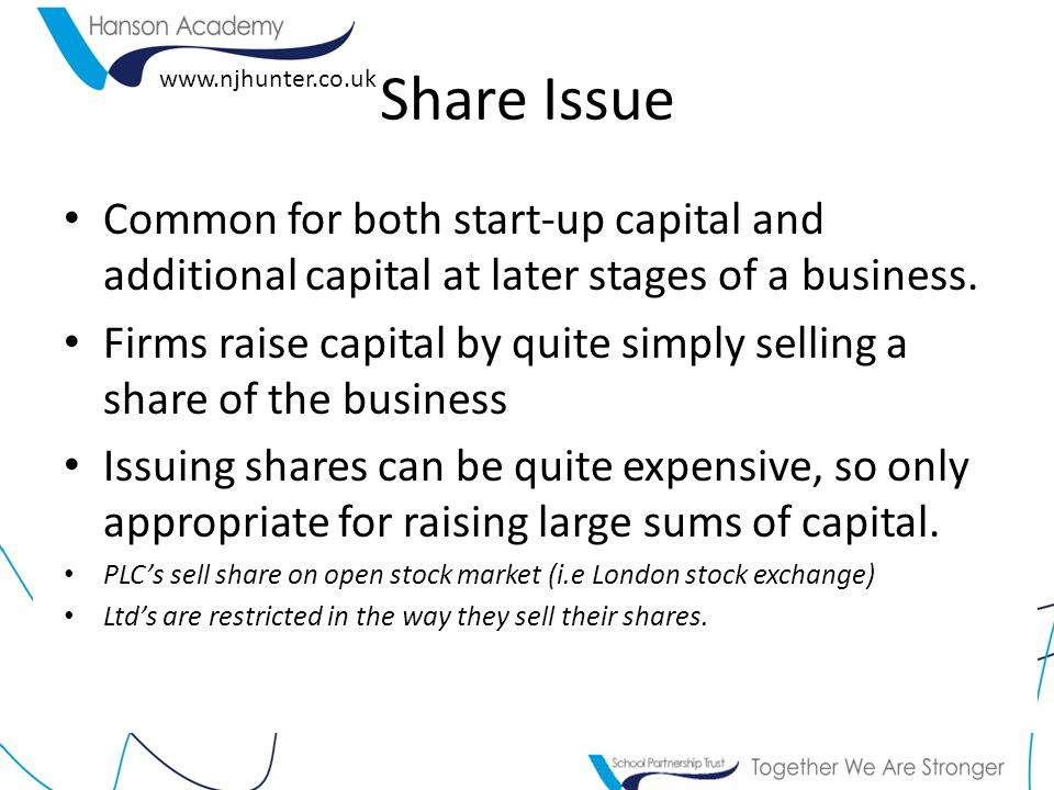 Share Issue Common for both start-up capital and additional capital at later stages of a business.