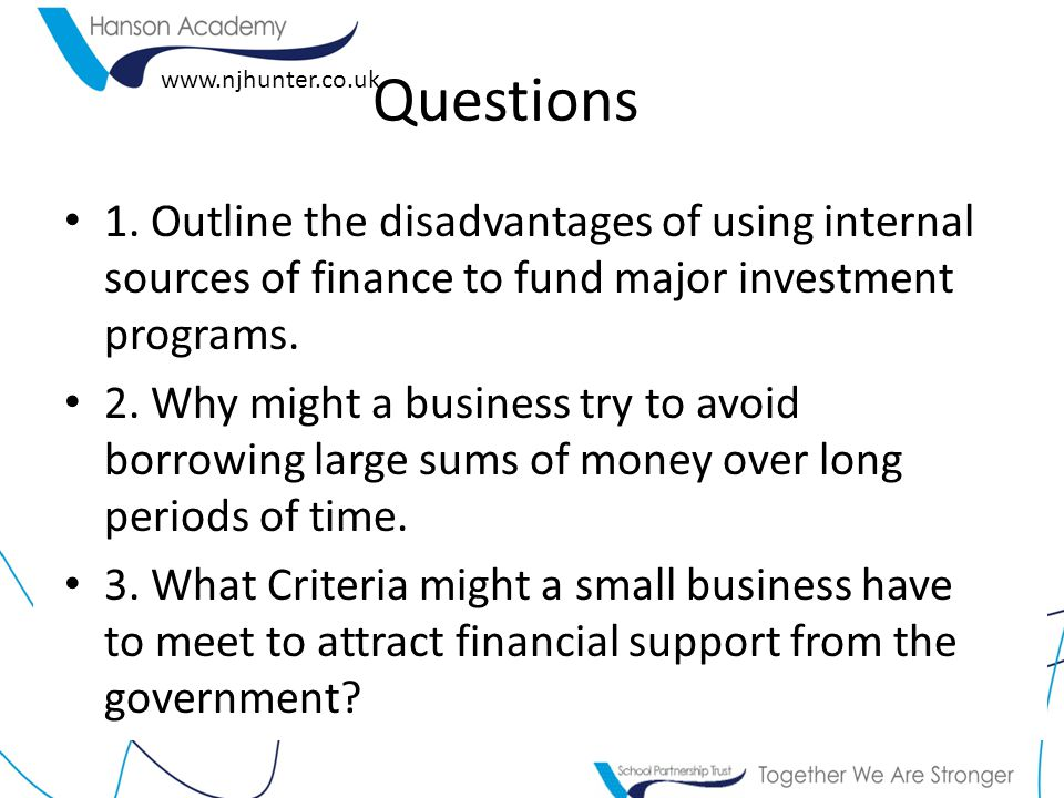 Questions 1. Outline the disadvantages of using internal sources of finance to fund major investment programs.