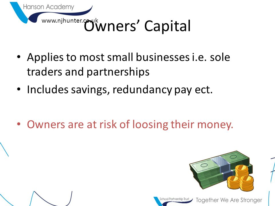 Owners' Capital Applies to most small businesses i.e. sole traders and partnerships. Includes savings, redundancy pay ect.