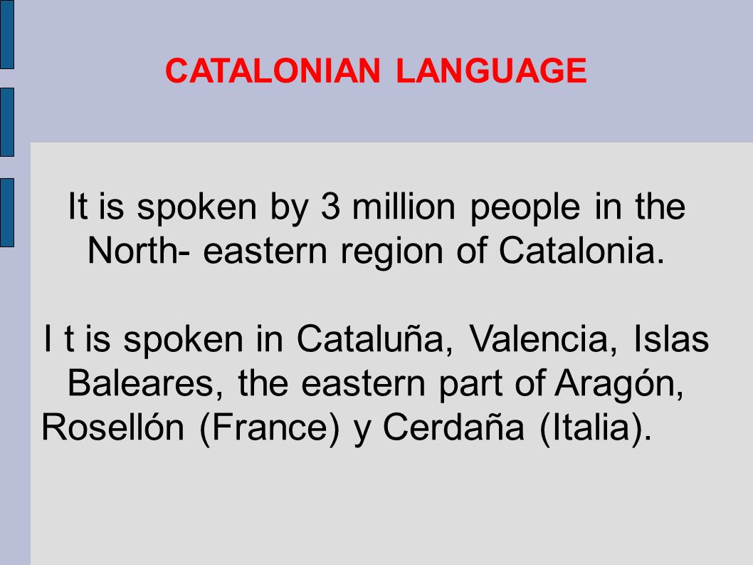CATALONIAN LANGUAGE It is spoken by 3 million people in the North- eastern region of Catalonia.