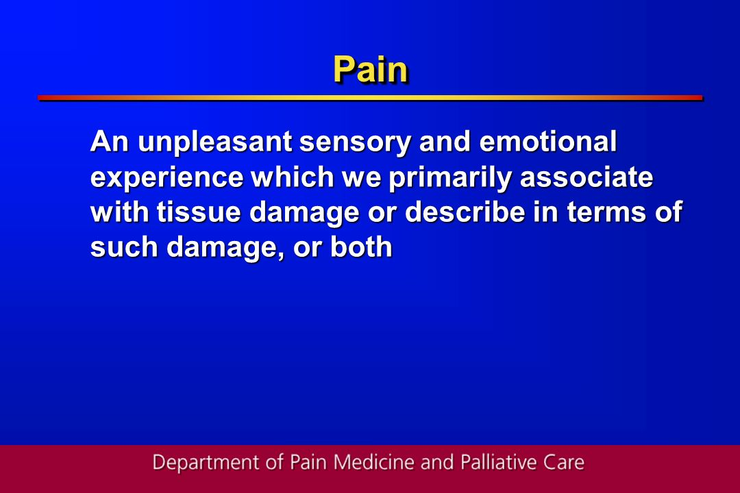 Pain An unpleasant sensory and emotional experience which we primarily associate with tissue damage or describe in terms of such damage, or both.