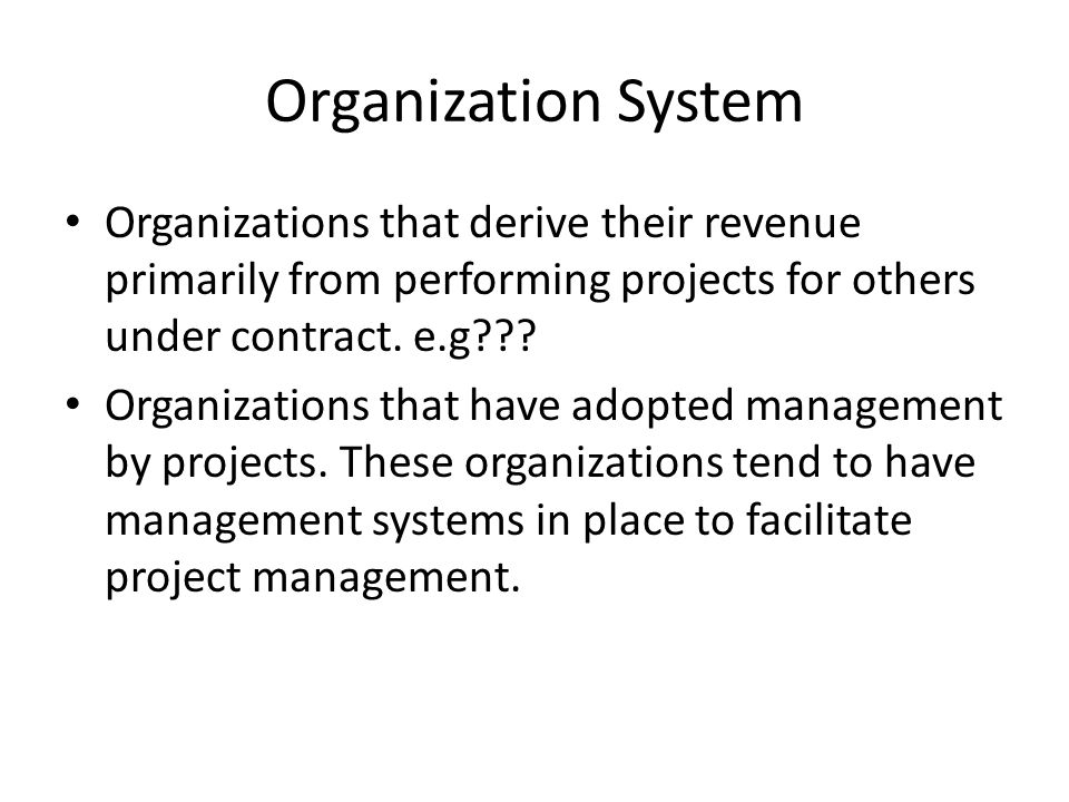 Organization System Organizations that derive their revenue primarily from performing projects for others under contract. e.g