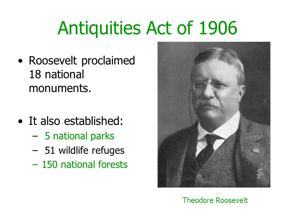 Antiquities Act of 1906 Roosevelt proclaimed 18 national monuments.