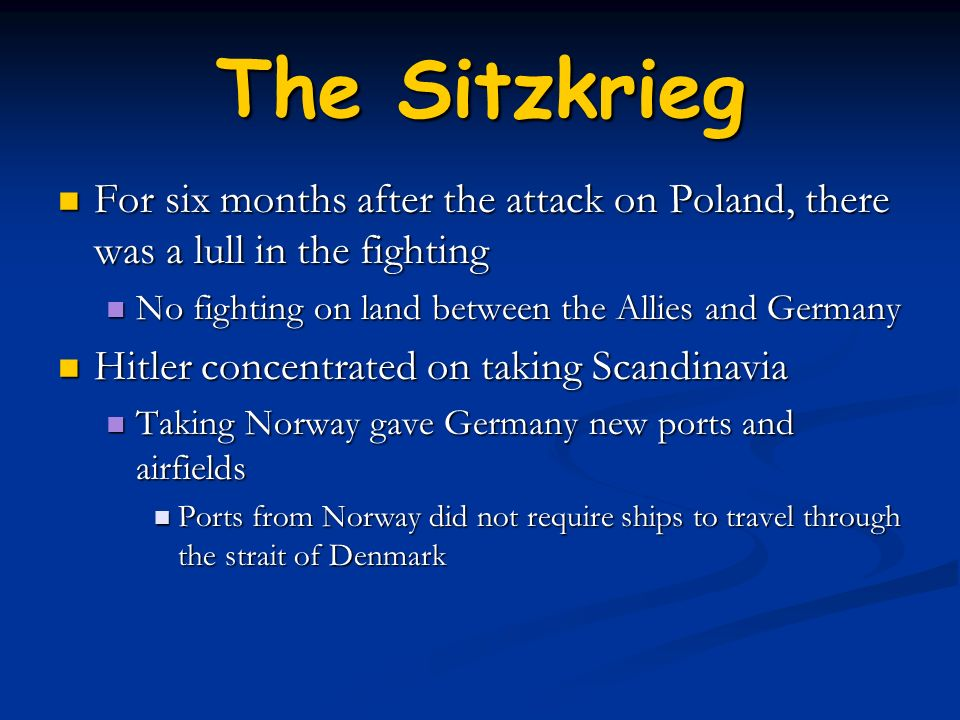 The SitzkriegFor six months after the attack on Poland, there was a lull in the fighting. No fighting on land between the Allies and Germany.