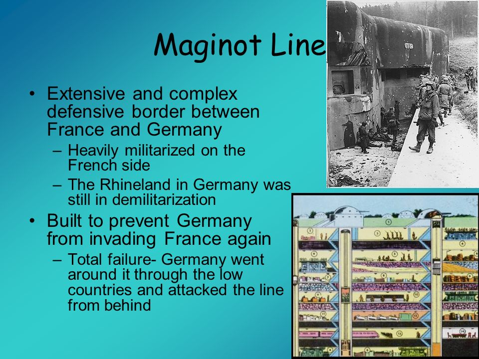 Maginot Line Extensive and complex defensive border between France and Germany. Heavily militarized on the French side.