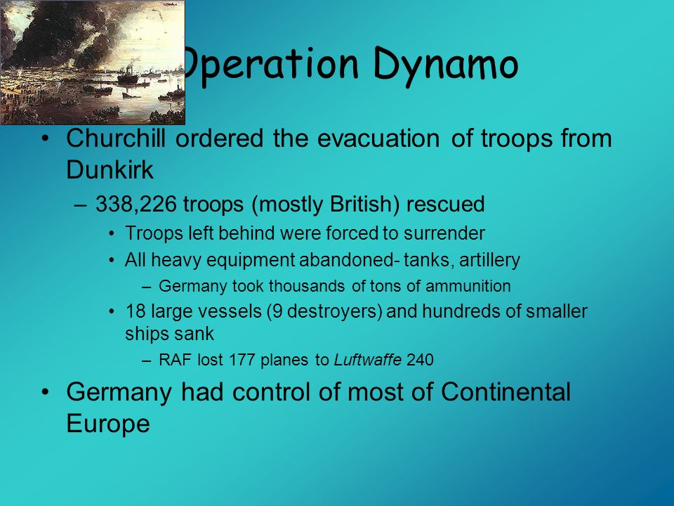 Operation DynamoChurchill ordered the evacuation of troops from Dunkirk. 338,226 troops (mostly British) rescued.
