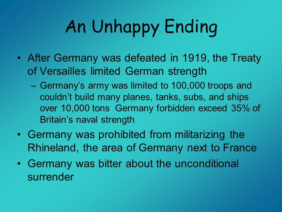 An Unhappy Ending After Germany was defeated in 1919, the Treaty of Versailles limited German strength.