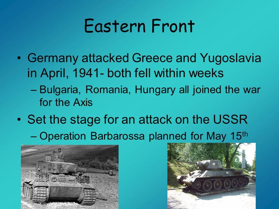 Eastern FrontGermany attacked Greece and Yugoslavia in April, 1941- both fell within weeks.