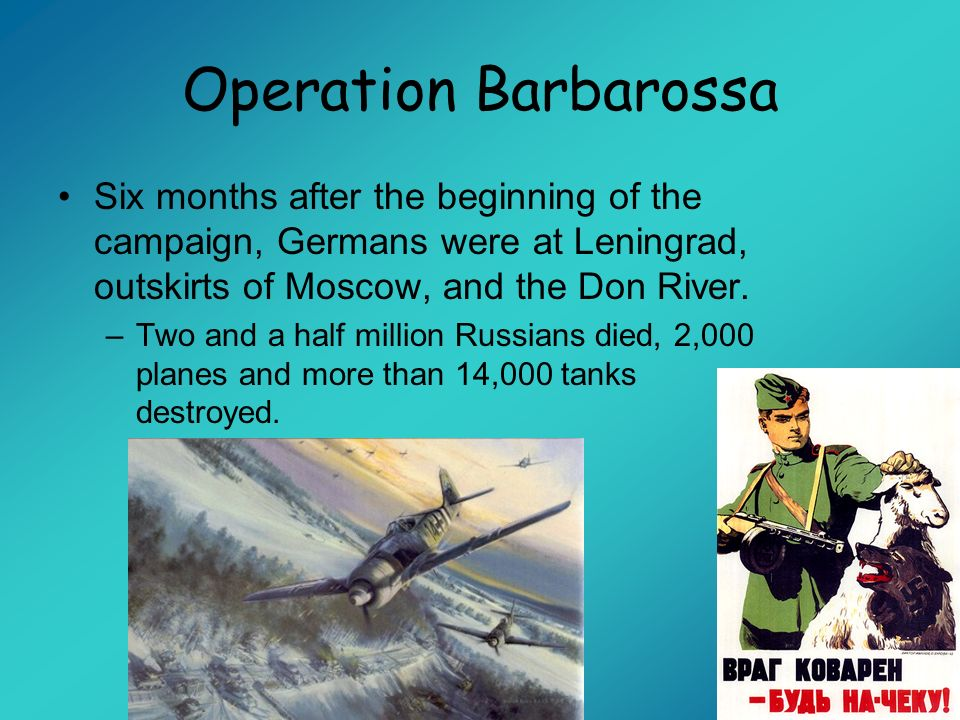 Operation Barbarossa Six months after the beginning of the campaign, Germans were at Leningrad, outskirts of Moscow, and the Don River.