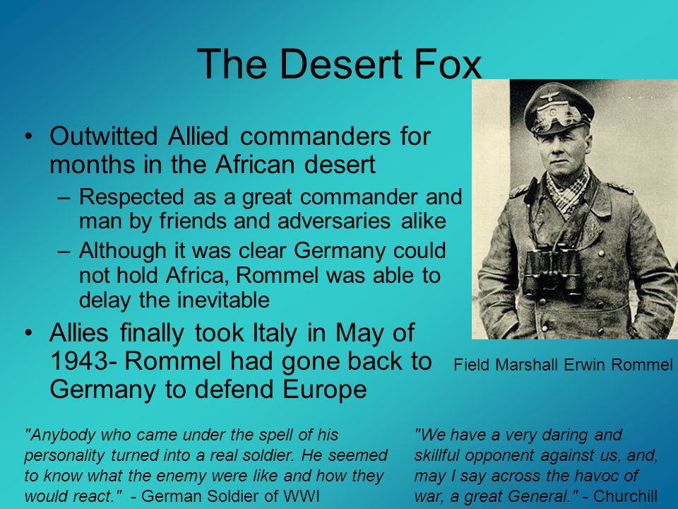 The Desert FoxOutwitted Allied commanders for months in the African desert. Respected as a great commander and man by friends and adversaries alike.