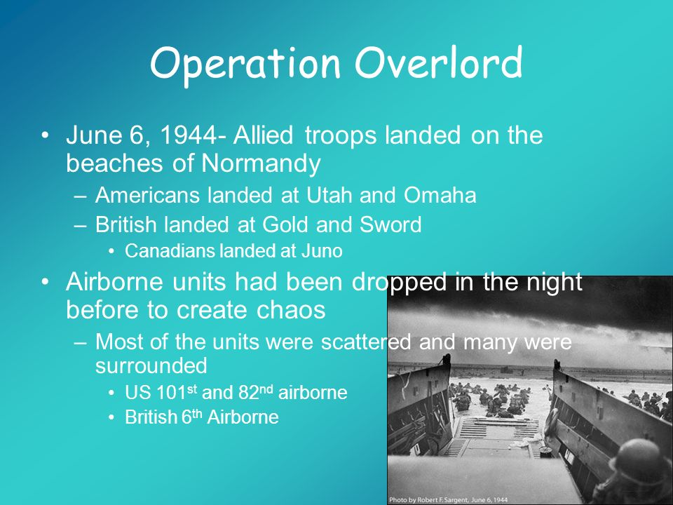 Operation Overlord June 6, 1944- Allied troops landed on the beaches of Normandy. Americans landed at Utah and Omaha.