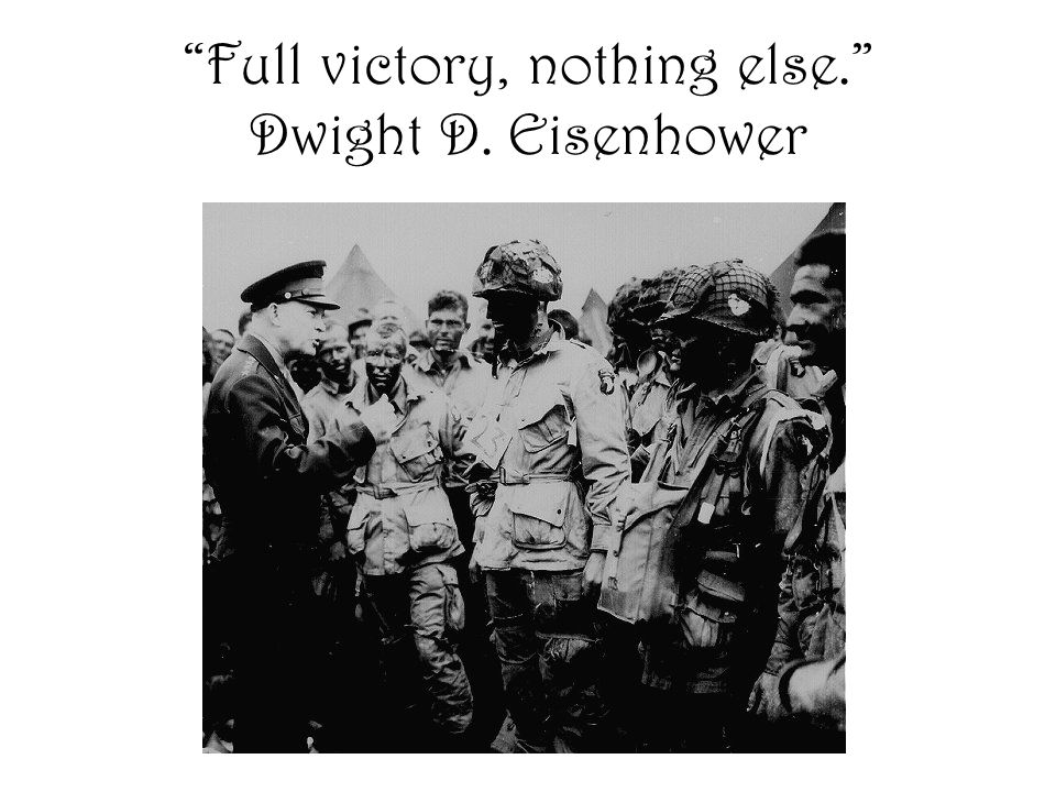 Full victory, nothing else. Dwight D. Eisenhower