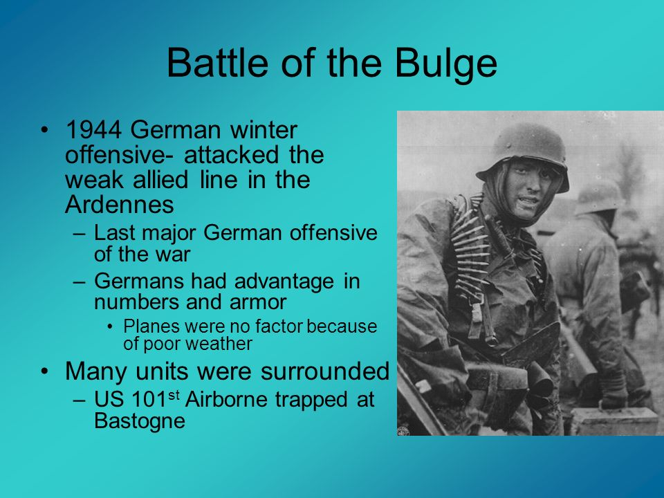 Battle of the Bulge 1944 German winter offensive- attacked the weak allied line in the Ardennes. Last major German offensive of the war.