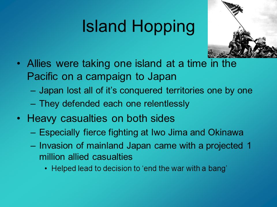 Island HoppingAllies were taking one island at a time in the Pacific on a campaign to Japan. Japan lost all of it's conquered territories one by one.