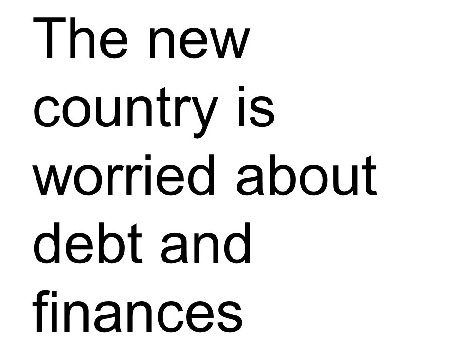 The new country is worried about debt and finances