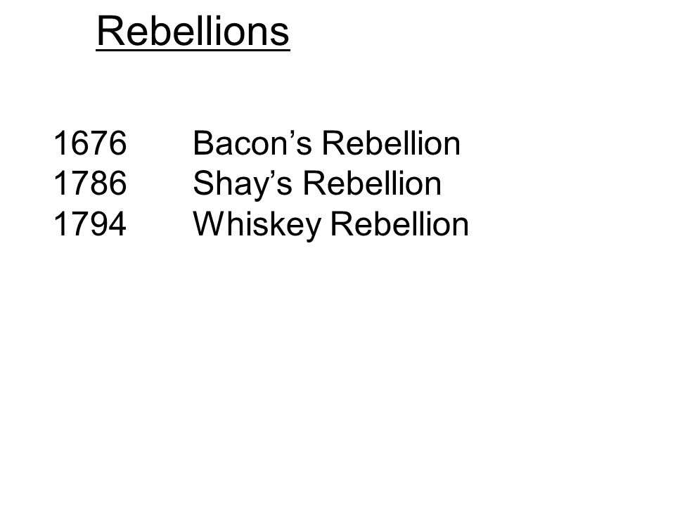 Rebellions 1676 Bacon's Rebellion 1786 Shay's Rebellion