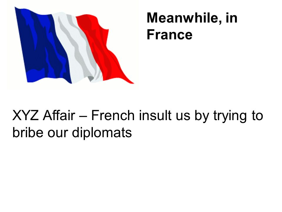 Meanwhile, in France XYZ Affair – French insult us by trying to bribe our diplomats