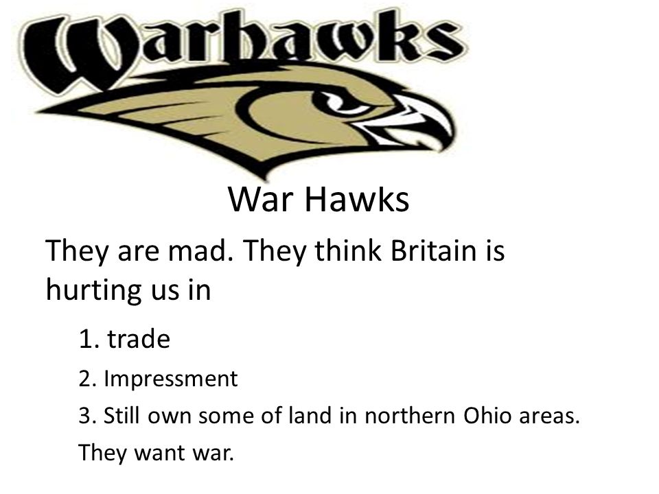 War Hawks They are mad. They think Britain is hurting us in 1. trade
