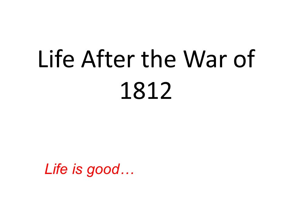 Life After the War of 1812 Life is good…