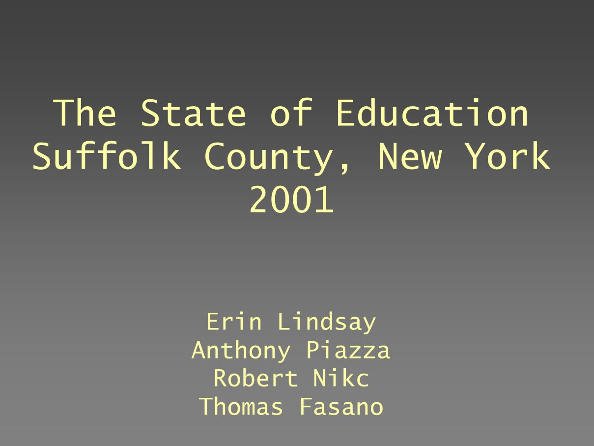 The State of Education Suffolk County, New York 2001 Erin Lindsay Anthony Piazza Robert Nikc Thomas Fasano July, 2003