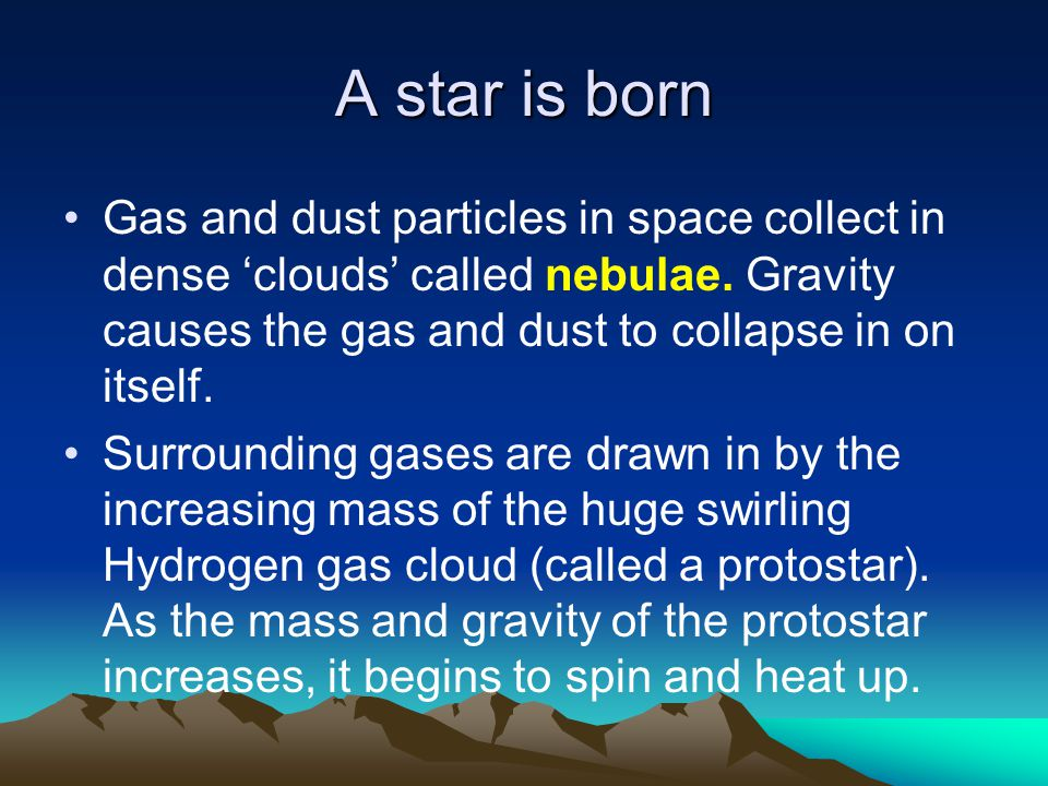 A star is born Gas and dust particles in space collect in dense 'clouds' called nebulae. Gravity causes the gas and dust to collapse in on itself.