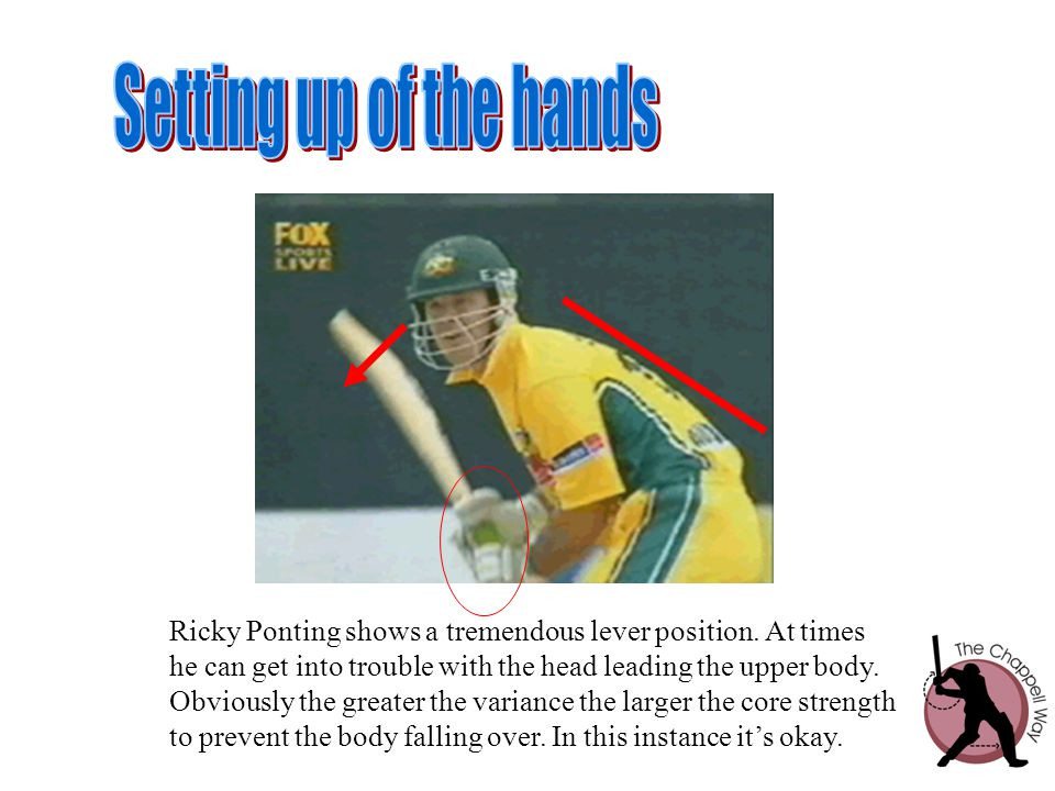 Setting up of the hands Ricky Ponting shows a tremendous lever position. At times. he can get into trouble with the head leading the upper body.